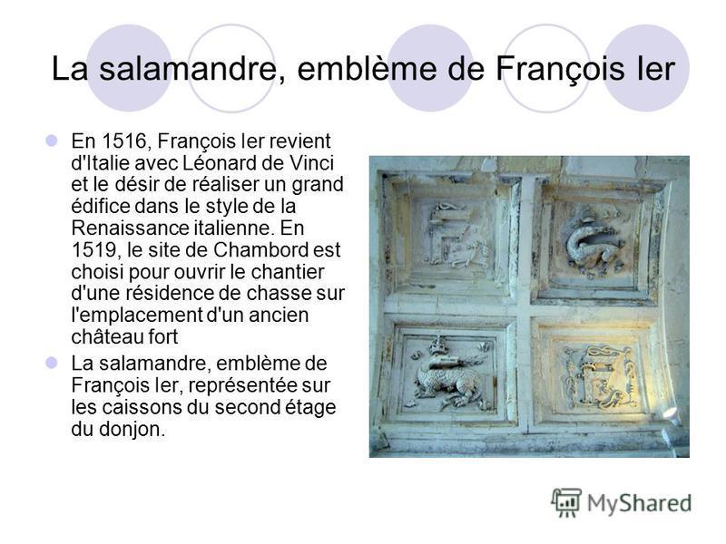 La salamandre, emblème de François Ier En 1516, François Ier revient d'Italie avec Léonard de Vinci et le désir de réaliser un grand édifice dans le style de la Renaissance italienne. En 1519, le site de Chambord est choisi pour ouvrir le chantier d'