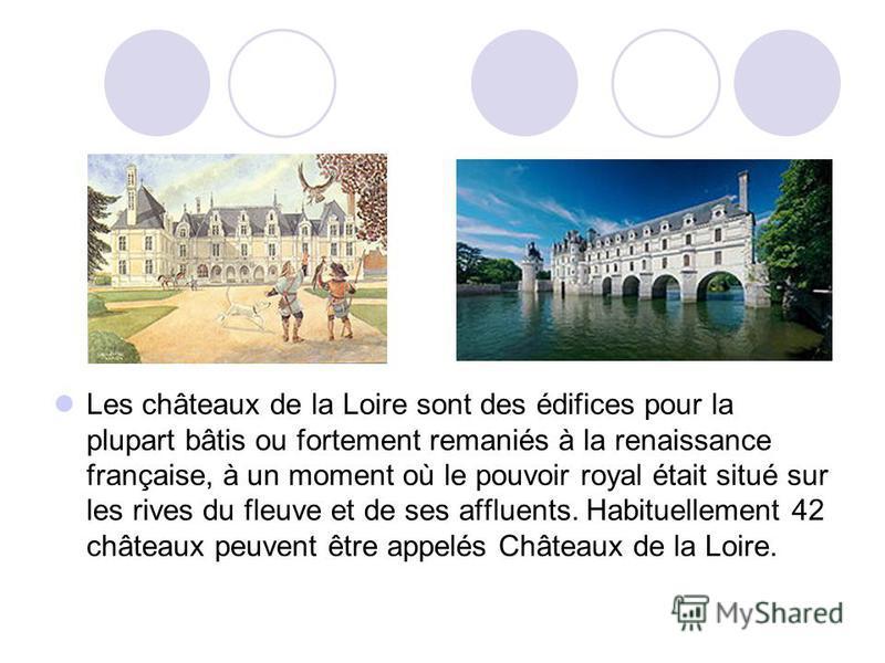 Les châteaux de la Loire sont des édifices pour la plupart bâtis ou fortement remaniés à la renaissance française, à un moment où le pouvoir royal était situé sur les rives du fleuve et de ses affluents. Habituellement 42 châteaux peuvent être appelé