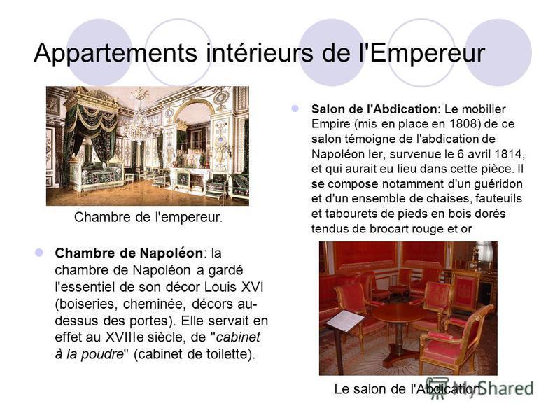 Appartements intérieurs de l'Empereur Salon de l'Abdication: Le mobilier Empire (mis en place en 1808) de ce salon témoigne de l'abdication de Napoléon Ier, survenue le 6 avril 1814, et qui aurait eu lieu dans cette pièce. Il se compose notamment d'u