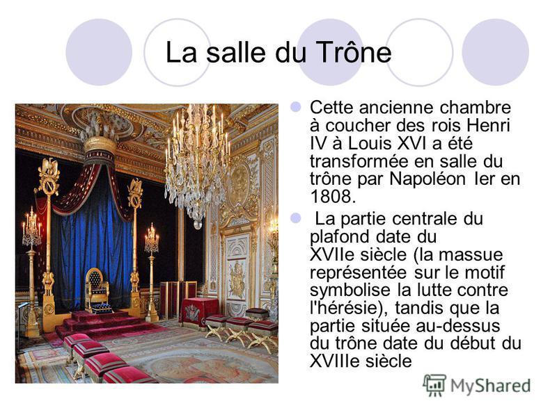 La salle du Trône Cette ancienne chambre à coucher des rois Henri IV à Louis XVI a été transformée en salle du trône par Napoléon Ier en 1808. La partie centrale du plafond date du XVIIe siècle (la massue représentée sur le motif symbolise la lutte c