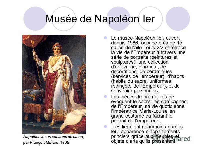 Musée de Napoléon Ier Le musée Napoléon Ier, ouvert depuis 1986, occupe près de 15 salles de l'aile Louis XV et retrace la vie de l'Empereur à travers une série de portraits (peintures et sculptures), une collection d'orfèvrerie, d'armes, de décorati