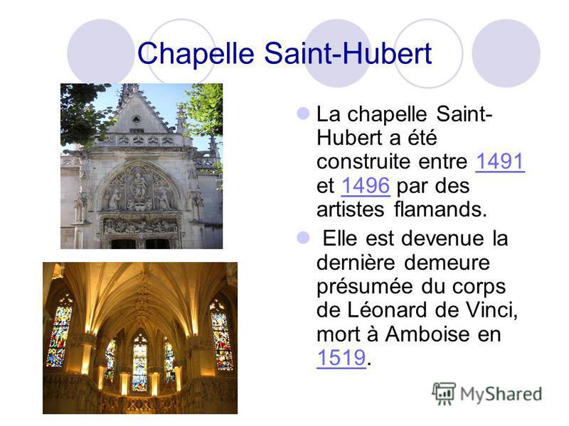 Chapelle Saint-Hubert La chapelle Saint- Hubert a été construite entre 1491 et 1496 par des artistes flamands.14911496 Elle est devenue la dernière demeure présumée du corps de Léonard de Vinci, mort à Amboise en 1519. 1519