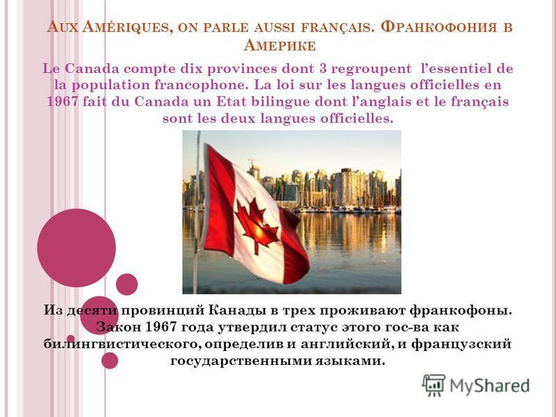 A UX A MÉRIQUES, ON PARLE AUSSI FRANÇAIS. Ф РАНКОФОНИЯ В А МЕРИКЕ Le Canada compte dix provinces dont 3 regroupent lessentiel de la population francophone. La loi sur les langues officielles en 1967 fait du Canada un Etat bilingue dont langlais et le