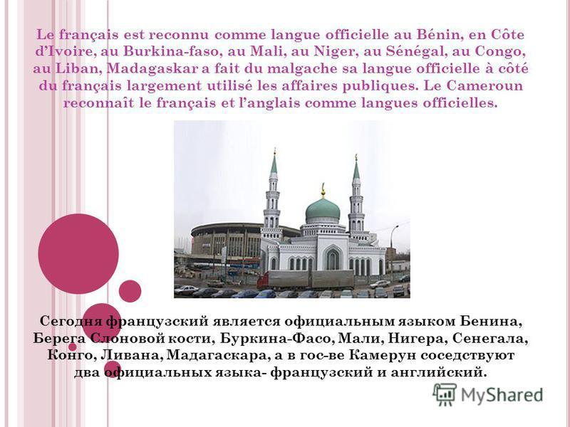 Le français est reconnu comme langue officielle au Bénin, en Côte dIvoire, au Burkina-faso, au Mali, au Niger, au Sénégal, au Congo, au Liban, Madagaskar a fait du malgache sa langue officielle à côté du français largement utilisé les affaires publiq