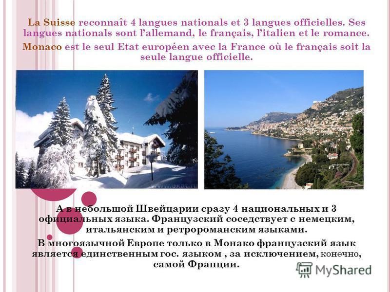 La Suisse reconnaît 4 langues nationals et 3 langues officielles. Ses langues nationals sont lallemand, le français, litalien et le romance. Monaco est le seul Etat européen avec la France où le français soit la seule langue officielle. А в небольшой