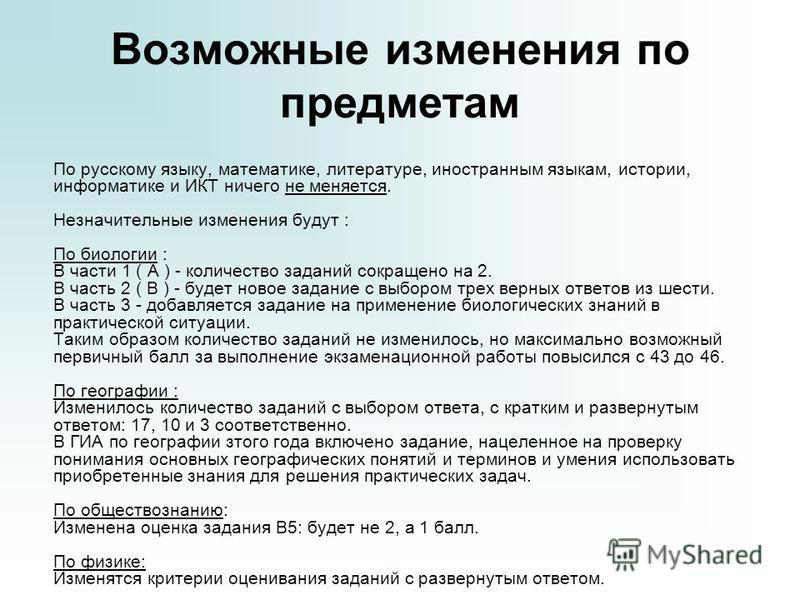 Возможные изменения по предметам По русскому языку, математике, литературе, иностранным языкам, истории, информатике и ИКТ ничего не меняется. Незначительные изменения будут : По биологии : В части 1 ( А ) - количество заданий сокращено на 2. В часть