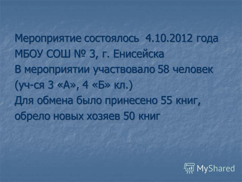 Мероприятие состоялось 4.10.2012 года МБОУ СОШ 3, г. Енисейска В мероприятии участвовало 58 человек (уч-ся 3 «А», 4 «Б» кл.) Для обмена было принесено 55 книг, обрело новых хозяев 50 книг