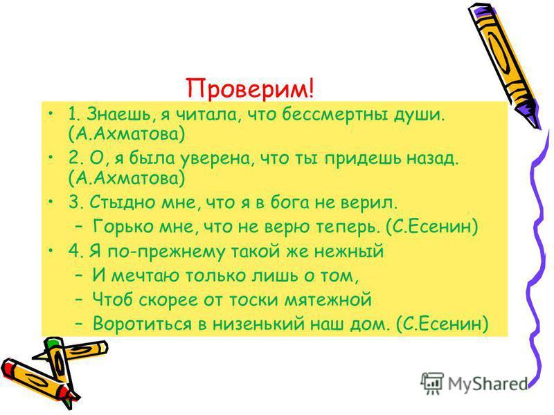 Проверим! 1. Знаешь, я читала, что бессмертны души. (А.Ахматова) 2. О, я была уверена, что ты придешь назад. (А.Ахматова) 3. Стыдно мне, что я в бога не верил. –Горько мне, что не верю теперь. (С.Есенин) 4. Я по-прежнему такой же нежный –И мечтаю тол