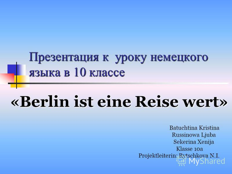 Презентация к уроку немецкого языка в 10 классе «Berlin ist eine Reise wert» Batuchtina Kristina Russinowa Ljuba Sekerina Xenija Klasse 10а Projektleiterin: Rytschkova N.I.
