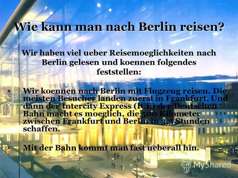 Wie kann man nach Berlin reisen? Wir haben viel ueber Reisemoeglichkeiten nach Berlin gelesen und koennen folgendes feststellen: Wir koennen nach Berlin mit Flugzeug reisen. Die meisten Besucher landen zuerst in Frankfurt. Und dann der Intercity Expr