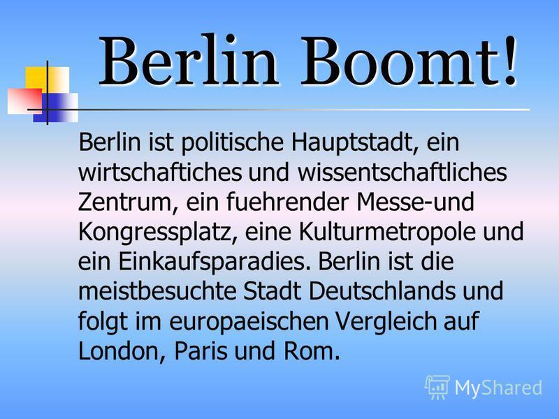 Berlin Boomt! Berlin ist politische Hauptstadt, ein wirtschaftiches und wissentschaftliches Zentrum, ein fuehrender Messe-und Kongressplatz, eine Kulturmetropole und ein Einkaufsparadies. Berlin ist die meistbesuchte Stadt Deutschlands und folgt im e