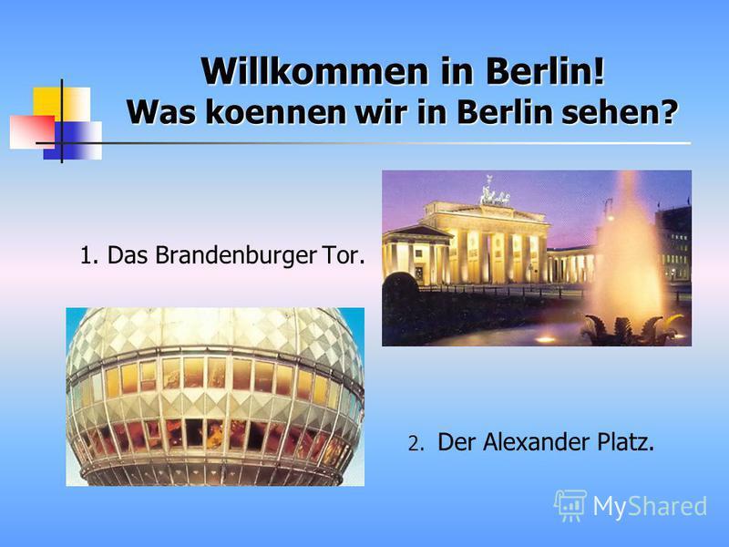 Willkommen in Berlin! Was koennen wir in Berlin sehen? 1. Das Brandenburger Tor. 2. Der Alexander Platz.
