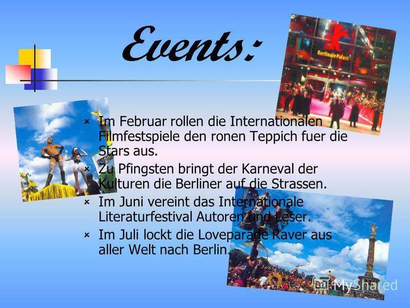 Events: Im Februar rollen die Internationalen Filmfestspiele den ronen Teppich fuer die Stars aus. Zu Pfingsten bringt der Karneval der Kulturen die Berliner auf die Strassen. Im Juni vereint das Internationale Literaturfestival Autoren und Leser. Im