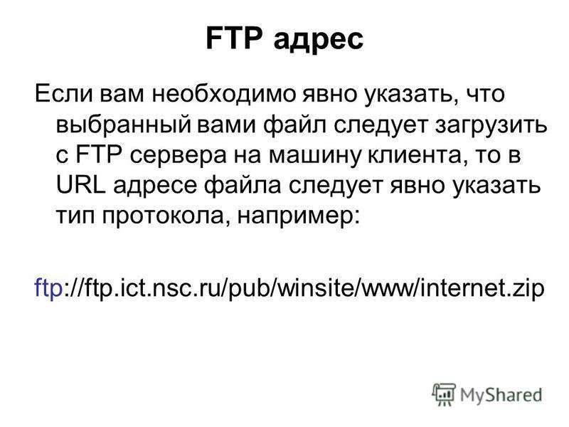 URL адрес корневой директории FTP сервера ftp.ict.nsc.ru выглядит так: file://ftp.ict.nsc.ru/ Вместо сетевого имени машины -ftp.ict.nsc.ru - можно указать её IP-адрес: 193.124.243.76.