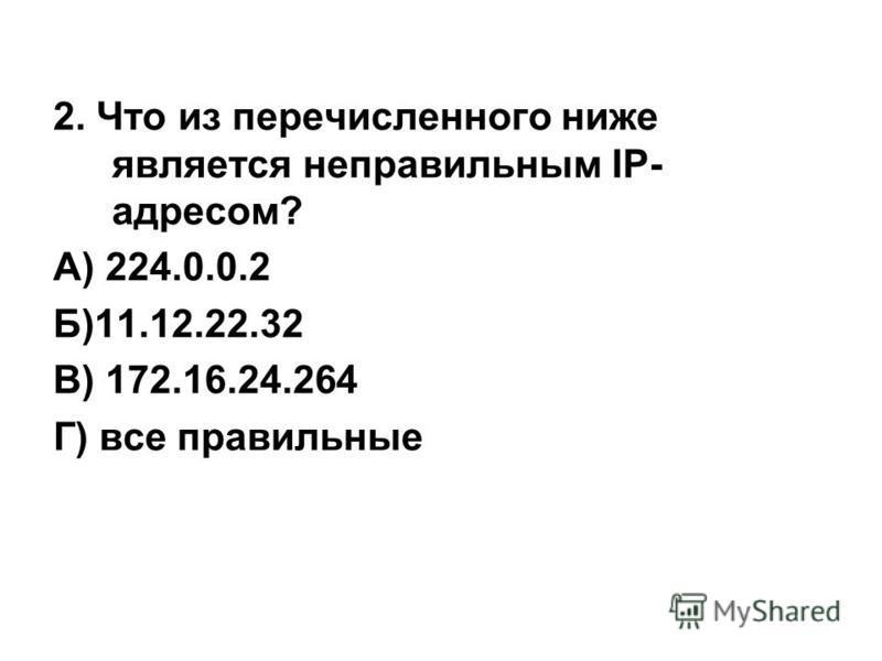 4. ПРАКТИКУМ 1. Что из перечисленного ниже является правильным IP-адресом? А) 2.2.2.2 Б)22.22.22.22.22 В) 192.168.257.24 Г) все правильные