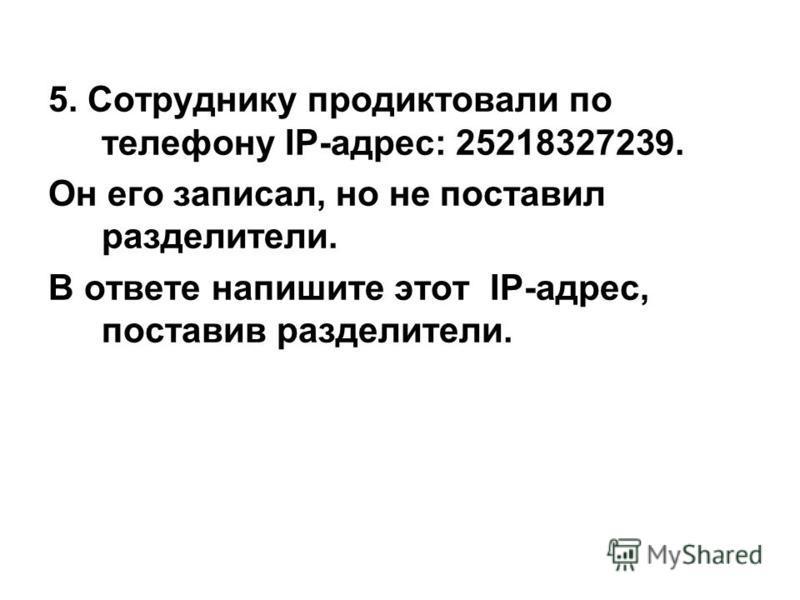 4. Сотруднику продиктовали по телефону IP-адрес: 215628319. Он его записал, но не поставил разделители. В ответе напишите этот IP-адрес, поставив разделители.