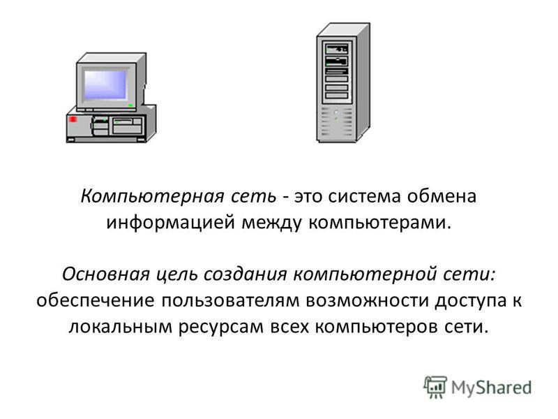 Компьютерная сеть - это система обмена информацией между компьютерами. Основная цель создания компьютерной сети: обеспечение пользователям возможности доступа к локальным ресурсам всех компьютеров сети.