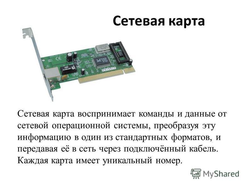 Сетевая карта Сетевая карта воспринимает команды и данные от сетевой операционной системы, преобразуя эту информацию в один из стандартных форматов, и передавая её в сеть через подключённый кабель. Каждая карта имеет уникальный номер.
