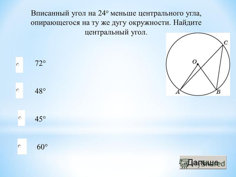 48° 45° 60° 72° Вписанный угол на 24 о меньше центрального угла, опирающегося на ту же дугу окружности. Найдите центральный угол.