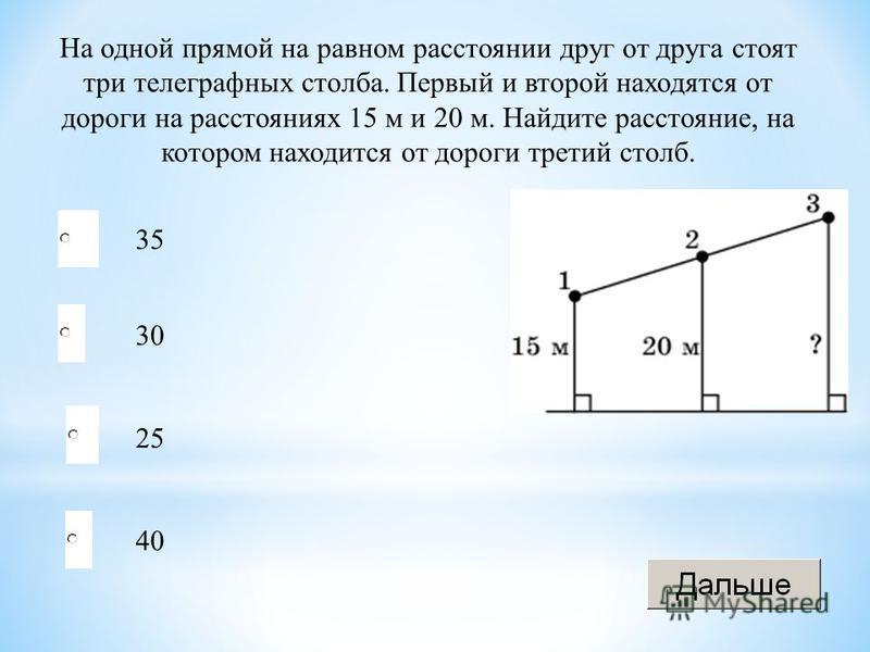 25 30 40 35 На одной прямой на равном расстоянии друг от друга стоят три телеграфных столба. Первый и второй находятся от дороги на расстояниях 15 м и 20 м. Найдите расстояние, на котором находится от дороги третий столб.
