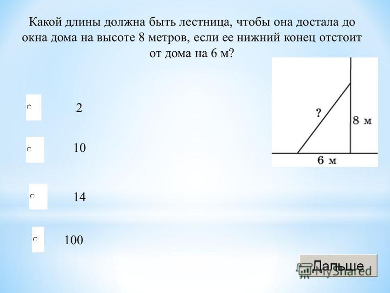 Какой длины должна быть лестница, чтобы она достала до окна дома на высоте 8 метров, если ее нижний конец отстоит от дома на 6 м? 2 10 14 100