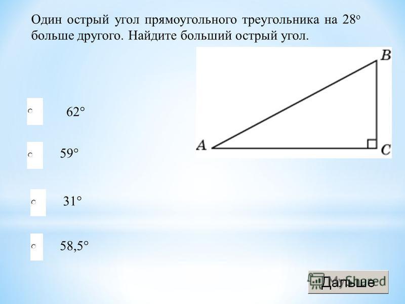 Один острый угол прямоугольного треугольника на 28 о больше другого. Найдите больший острый угол. 62° 59° 31° 58,5°