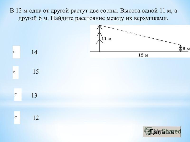 13 15 12 14 В 12 м одна от другой растут две сосны. Высота одной 11 м, а другой 6 м. Найдите расстояние между их верхушками.