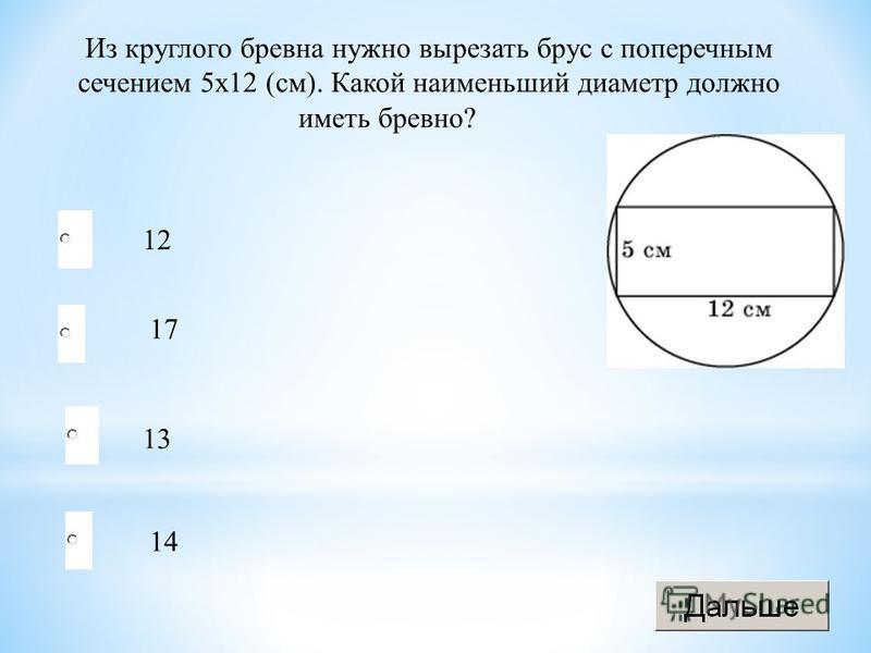 13 17 14 12 Из круглого бревна нужно вырезать брус с поперечным сечением 5 х 12 (см). Какой наименьший диаметр должно иметь бревно?