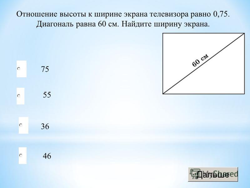 36 55 46 75 Отношение высоты к ширине экрана телевизора равно 0,75. Диагональ равна 60 см. Найдите ширину экрана.