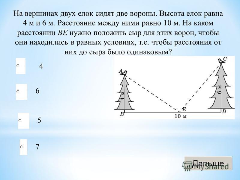 На вершинах двух елок сидят две вороны. Высота елок равна 4 м и 6 м. Расстояние между ними равно 10 м. На каком расстоянии BE нужно положить сыр для этих ворон, чтобы они находились в равных условиях, т.е. чтобы расстояния от них до сыра было одинако