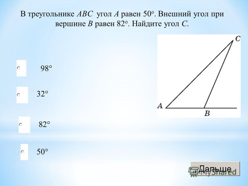 В треугольнике ABC угол A равен 50 o. Внешний угол при вершине B равен 82 o. Найдите угол C. 98° 32° 82° 50°
