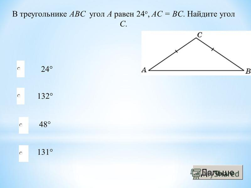 24° 132° 48° 131° В треугольнике ABC угол A равен 24 o, AС = BC. Найдите угол C.