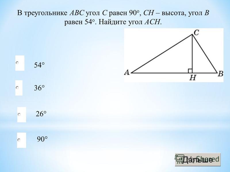 54° 26° 90° 36° В треугольнике АВС угол C равен 90 o, CH – высота, угол В равен 54 o. Найдите угол АCH.