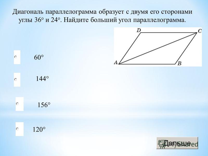 120° 144° 156° 60° Диагональ параллелограмма образует с двумя его сторонами углы 36 о и 24 о. Найдите больший угол параллелограмма.