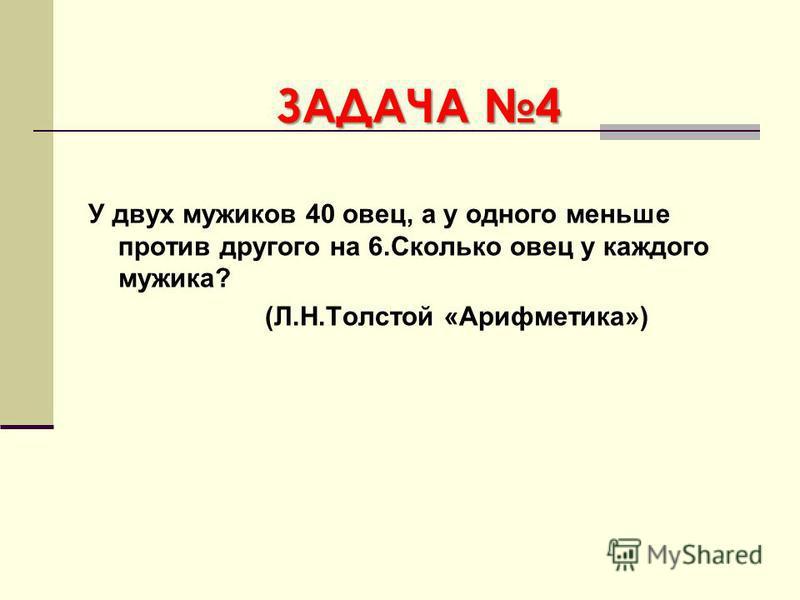 ЗАДАЧА 4 У двух мужиков 40 овец, а у одного меньше против другого на 6. Сколько овец у каждого мужика? (Л.Н.Толстой «Арифметика»)
