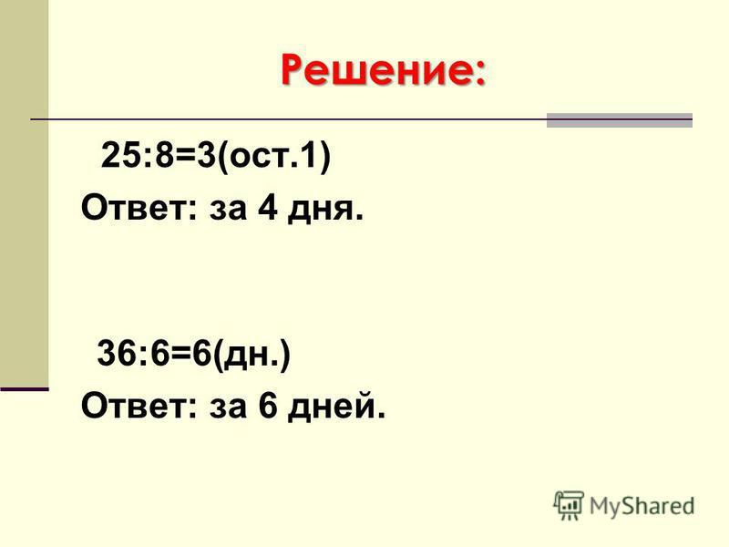 Решение: 25:8=3(ост.1) Ответ: за 4 дня. 36:6=6(дн.) Ответ: за 6 дней.