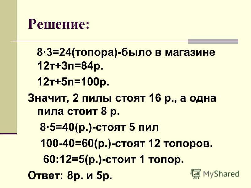 Решение: 8·3=24(топора)-было в магазине 12 т+3 п=84 р. 12 т+5 п=100 р. Значит, 2 пилы стоят 16 р., а одна пила стоит 8 р. 8·5=40(р.)-стоят 5 пил 100-40=60(р.)-стоят 12 топоров. 60:12=5(р.)-стоит 1 топор. Ответ: 8 р. и 5 р.