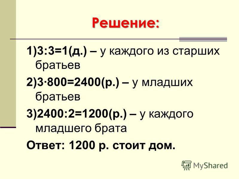 Решение: 1)3:3=1(д.) – у каждого из старших братьев 2)3·800=2400(р.) – у младших братьев 3)2400:2=1200(р.) – у каждого младшего брата Ответ: 1200 р. стоит дом.