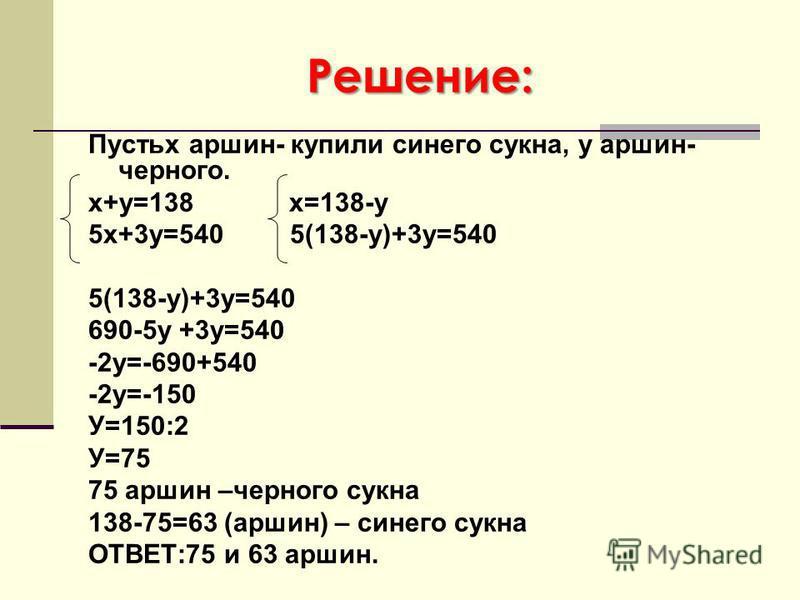 Решение: Пустьх аршин- купили синего сукна, у аршин- черного. х+у=138 х=138-у 5 х+3 у=540 5(138-у)+3 у=540 5(138-у)+3 у=540 690-5 у +3 у=540 -2 у=-690+540 -2 у=-150 У=150:2 У=75 75 аршин –черного сукна 138-75=63 (аршин) – синего сукна ОТВЕТ:75 и 63 а