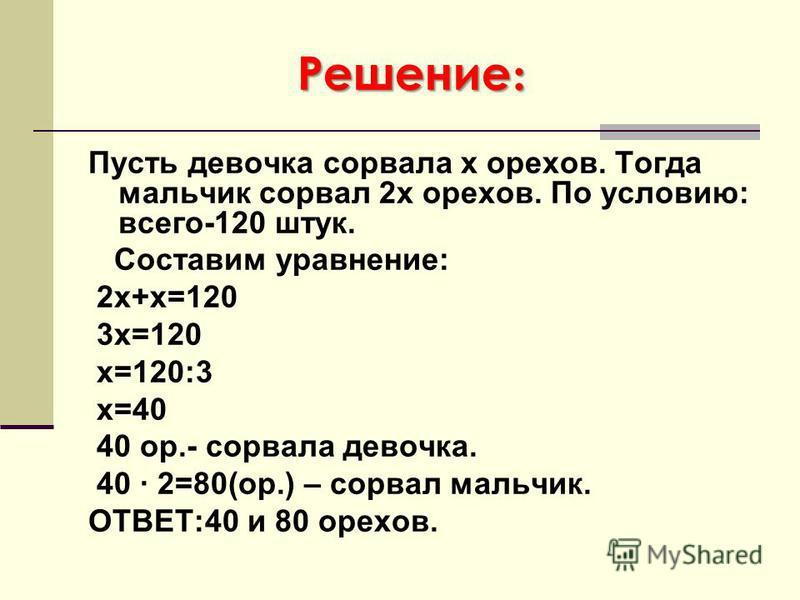 Решение : Пусть девочка сорвала х орехов. Тогда мальчик сорвал 2 х орехов. По условию: всего-120 штук. Составим уравнение: 2 х+х=120 3 х=120 х=120:3 х=40 40 ор.- сорвала девочка. 40 · 2=80(ор.) – сорвал мальчик. ОТВЕТ:40 и 80 орехов.