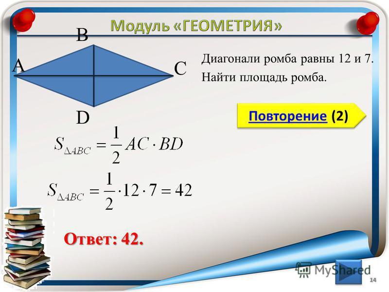 14 Повторение (2) Повторение (2) Ответ: 42. Диагонали ромба равны 12 и 7. Найти площадь ромба. В А D С