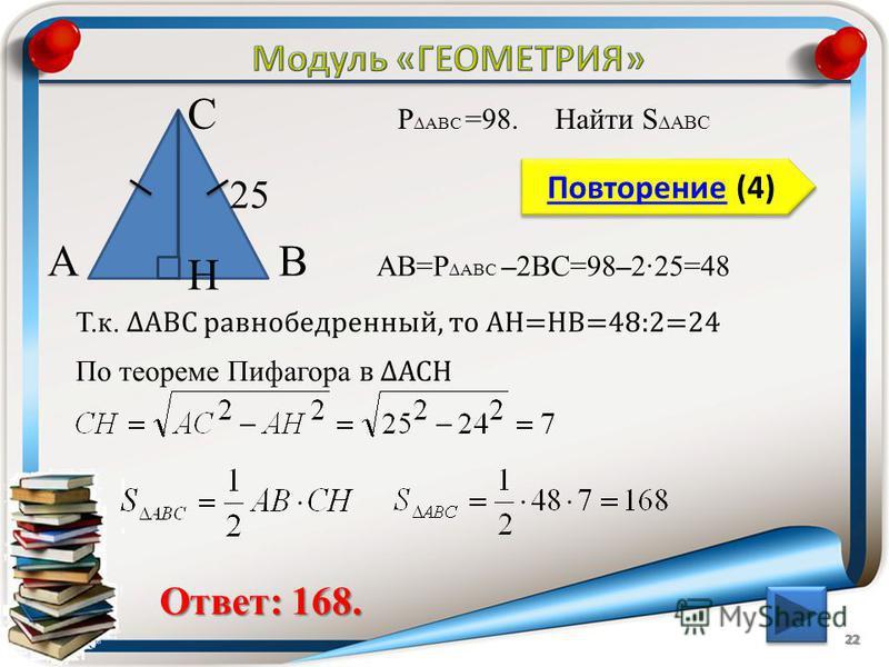 22 Повторение (4) Повторение (4) Ответ: 168. P ABC =98. Найти S ABC В С А 25 H АВ=P ABC –2ВС=98–225=48 Т.к. АВС равнобедренный, то АH=HB=48:2=24 По теореме Пифагора в АСH
