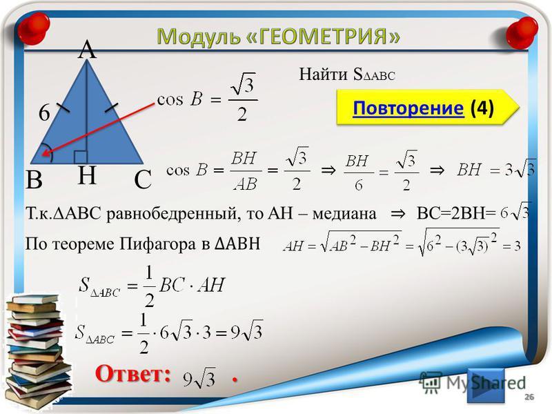 26 Повторение (4) Повторение (4) Ответ:. Найти S ABC ВС А 6 H Т.к.АBC равнобедренный, то AH – медиана BC=2BH= По теореме Пифагора в АВH