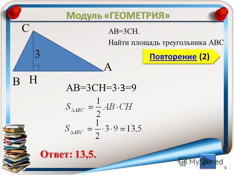 8 Повторение (2) Повторение (2) Ответ: 13,5. АВ=3CH. Найти площадь треугольника АВС В С А 3 H АВ=3CH=3 3 =9