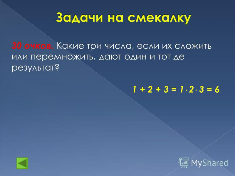 30 очков. К акие три числа, если их сложить или перемножить, дают один и тот де результат? 1 + 2 + 3 = 1 2 3 = 6