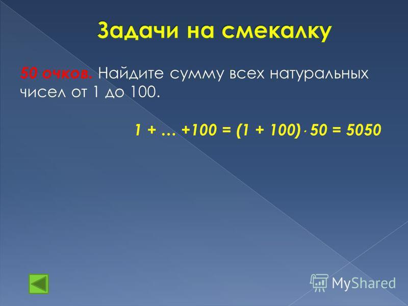 50 очков. Найдите сумму всех натуральных чисел от 1 до 100. 1 + … +100 = (1 + 100) 50 = 5050