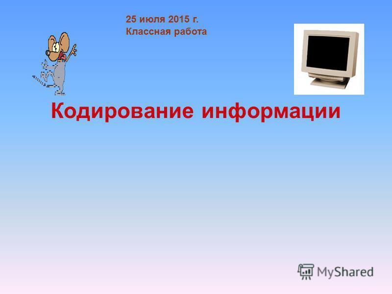 Кодирование информации 25 июля 2015 г. Классная работа