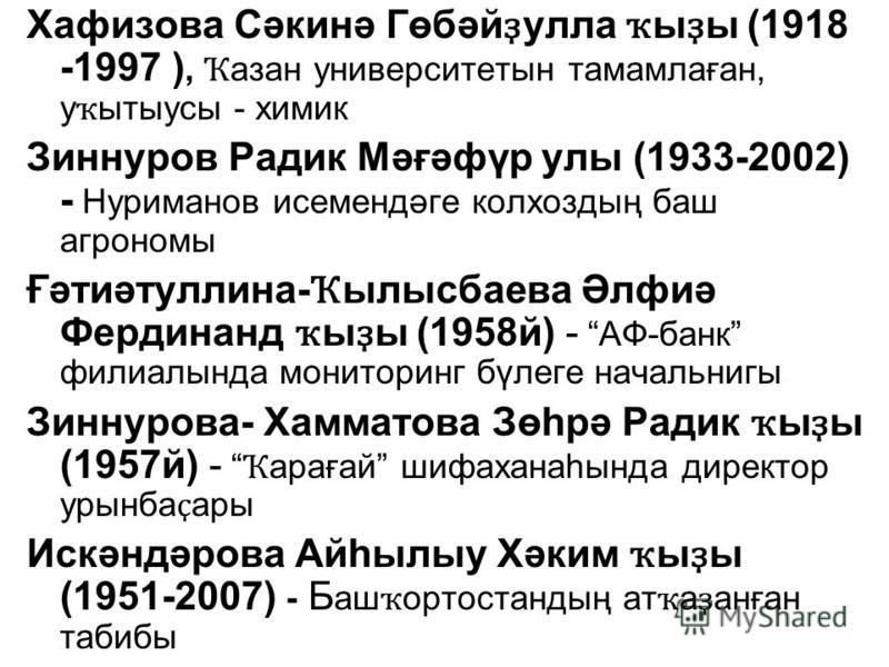 Хафизова Сәкинә Гөбәй ҙ улла ҡ ы ҙ ы (1918 -1997 ), Ҡ азан университетын тамамлаған, у ҡ ытыусы - химик Зиннуров Радик Мәғәфүр улы (1933-2002) - Нуриманов исемендәге колхоздың баш агрономы Ғәтиәтуллина- Ҡ ылысбаева Әлфиә Фердинанд ҡ ы ҙ ы (1958й) - А
