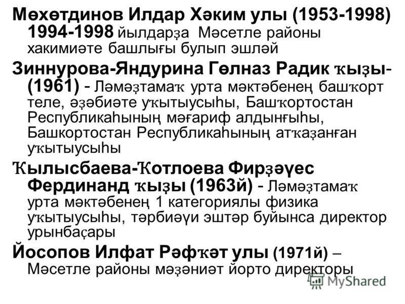 Мөхөтдинов Илдар Хәким улы (1953-1998) 1994-1998 йылдар ҙ а Мәсетле районы хакимиәте башлығы булып эшләй Зиннурова-Яндурина Гөлназ Радик ҡ ы ҙ ы- (1961) - Ләмә ҙ тама ҡ урта мәктәбенең баш ҡ орт теле, ә ҙ әбиәте у ҡ ытыусыһы, Баш ҡ ортостан Республик