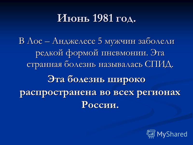 Июнь 1981 год. В Лос – Анджелесе 5 мужчин заболели редкой формой пневмонии. Эта странная болезнь называлась СПИД. Эта болезнь широко распространена во всех регионах России.